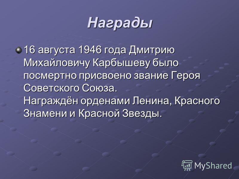 Награды 16 августа 1946 года Дмитрию Михайловичу Карбышеву было посмертно присвоено звание Героя Советского Союза. Награждён орденами Ленина, Красного Знамени и Красной Звезды.