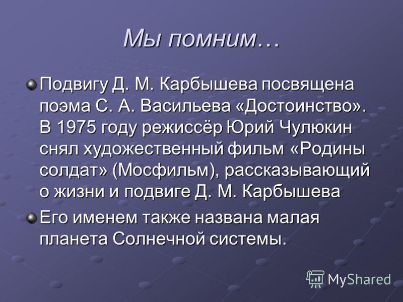 Мы помним… Подвигу Д. М. Карбышева посвящена поэма С. А. Васильева «Достоинство». В 1975 году режиссёр Юрий Чулюкин снял художественный фильм «Родины солдат» (Мосфильм), рассказывающий о жизни и подвиге Д. М. Карбышева Его именем также названа малая