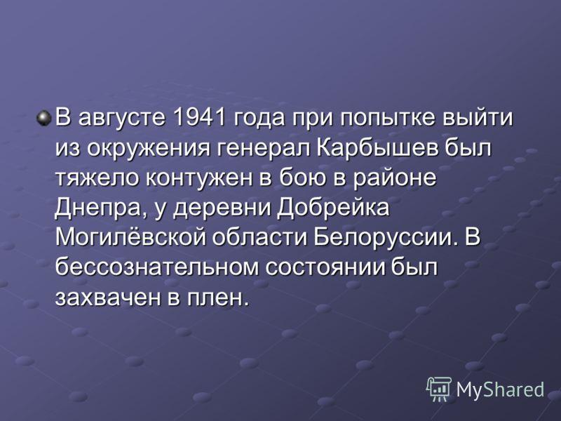 В августе 1941 года при попытке выйти из окружения генерал Карбышев был тяжело контужен в бою в районе Днепра, у деревни Добрейка Могилёвской области Белоруссии. В бессознательном состоянии был захвачен в плен.