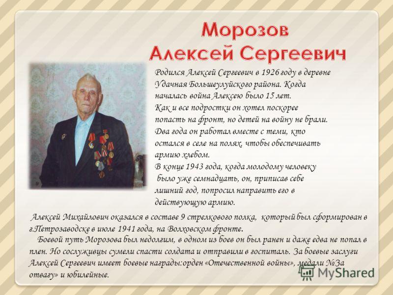Родился Алексей Сергеевич в 1926 году в деревне Удачная Большеулуйского района. Когда началась война Алексею было 15 лет. Как и все подростки он хотел поскорее попасть на фронт, но детей на войну не брали. Два года он работал вместе с теми, кто остал