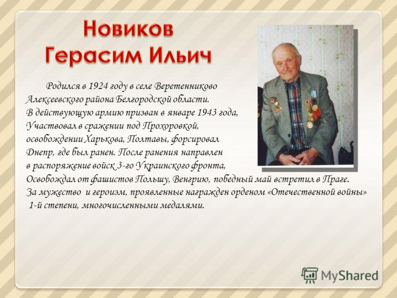 Родился в 1924 году в селе Веретенниково Алексеевского района Белгородской области. В действующую армию призван в январе 1943 года, Участвовал в сражении под Прохоровкой, освобождении Харькова, Полтавы, форсировал Днепр, где был ранен. После ранения
