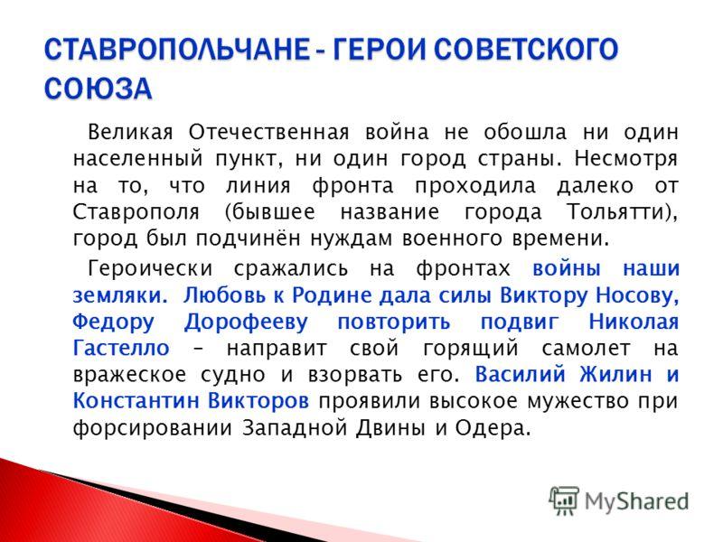 Великая Отечественная война не обошла ни один населенный пункт, ни один город страны. Несмотря на то, что линия фронта проходила далеко от Ставрополя (бывшее название города Тольятти), город был подчинён нуждам военного времени. Героически сражались
