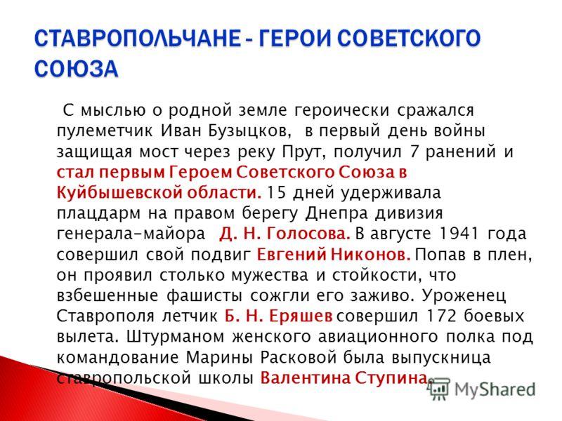 С мыслью о родной земле героически сражался пулеметчик Иван Бузыцков, в первый день войны защищая мост через реку Прут, получил 7 ранений и стал первым Героем Советского Союза в Куйбышевской области. 15 дней удерживала плацдарм на правом берегу Днепр