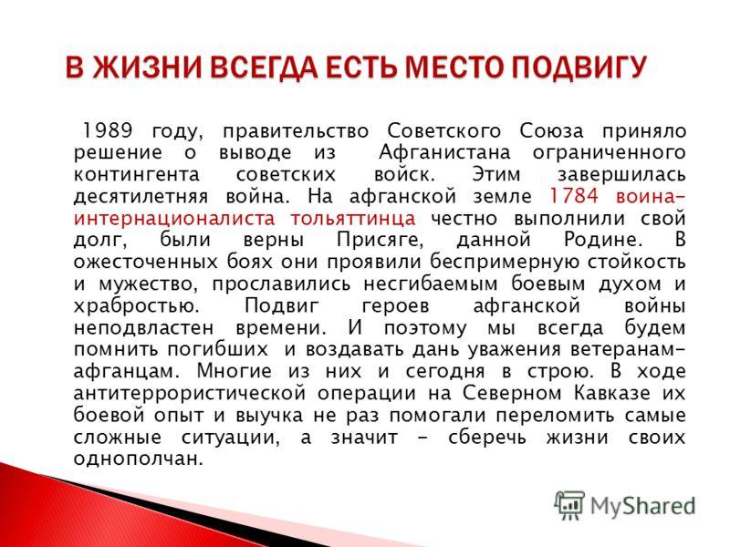 1989 году, правительство Советского Союза приняло решение о выводе из Афганистана ограниченного контингента советских войск. Этим завершилась десятилетняя война. На афганской земле 1784 воина- интернационалиста тольяттинца честно выполнили свой долг,