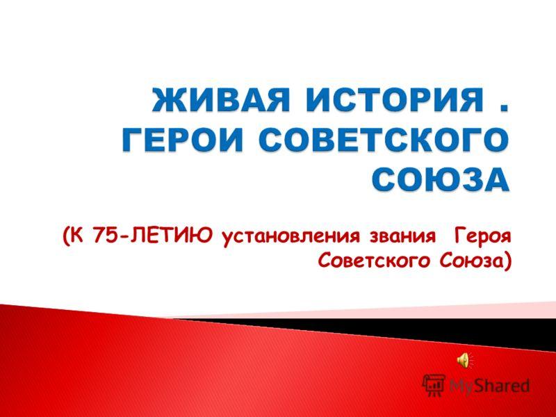 (К 75-ЛЕТИЮ установления звания Героя Советского Союза)