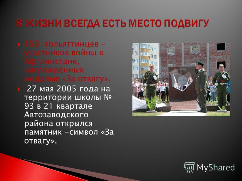 158 тольяттинцев - участников войны в Афганистане, награждённых медалью «За отвагу». 27 мая 2005 года на территории школы 93 в 21 квартале Автозаводского района открылся памятник -символ «За отвагу».