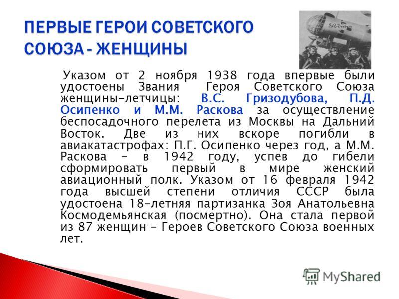 Указом от 2 ноября 1938 года впервые были удостоены Звания Героя Советского Союза женщины-летчицы: В.С. Гризодубова, П.Д. Осипенко и М.М. Раскова за осуществление беспосадочного перелета из Москвы на Дальний Восток. Две из них вскоре погибли в авиака