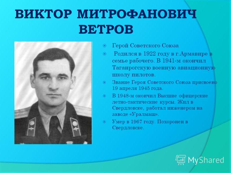 ВИКТОР МИТРОФАНОВИЧ ВЕТРОВ Герой Советского Союза Родился в 1922 году в г.Армавире в семье рабочего. В 1941-м окончил Таганрогскую военную авиационную школу пилотов. Звание Героя Советского Союза присвоено 19 апреля 1945 года. В 1948-м окончил Высшие