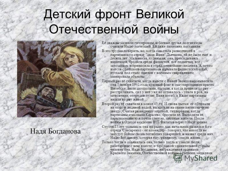 Детский фронт Великой Отечественной войны Её дважды казнили гитлеровцы, и боевые друзья долгие годы считали Надю погибшей. Ей даже памятник поставили. В это трудно поверить, но, когда она стала разведчицей в партизанском отряде