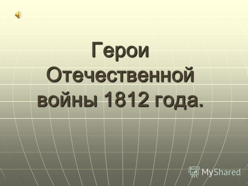 Герои Отечественной войны 1812 года.