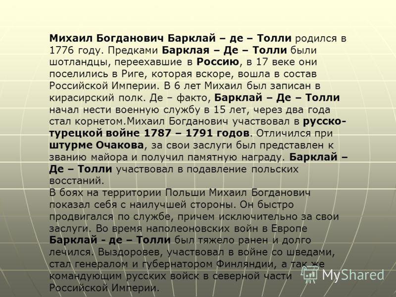 Михаил Богданович Барклай – де – Толли родился в 1776 году. Предками Барклая – Де – Толли были шотландцы, переехавшие в Россию, в 17 веке они поселились в Риге, которая вскоре, вошла в состав Российской Империи. В 6 лет Михаил был записан в кирасирск