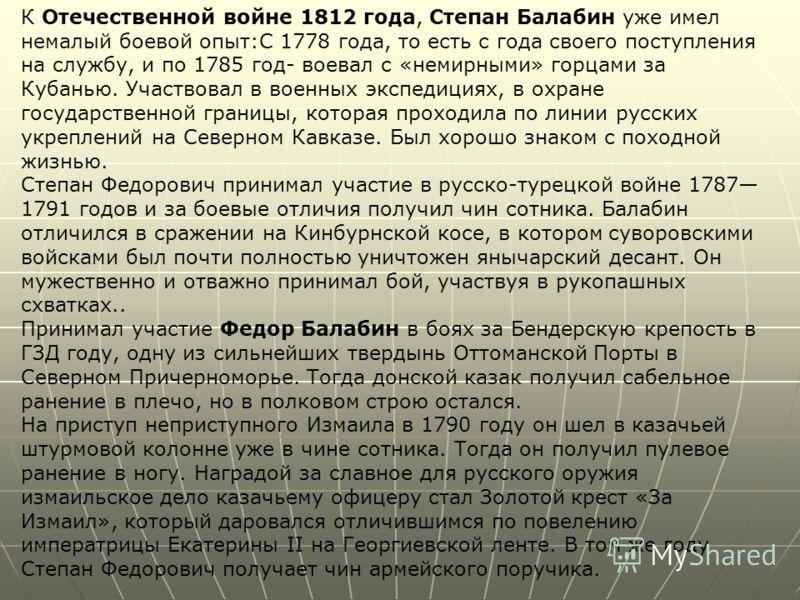 К Отечественной войне 1812 года, Степан Балабин уже имел немалый боевой опыт:С 1778 года, то есть с года своего поступления на службу, и по 1785 год- воевал с «немирными» горцами за Кубанью. Участвовал в военных экспедициях, в охране государственной