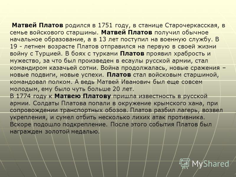 Матвей Платов родился в 1751 году, в станице Старочеркасская, в семье войскового старшины. Матвей Платов получил обычное начальное образование, а в 13 лет поступил на военную службу. В 19 - летнем возрасте Платов отправился на первую в своей жизни во