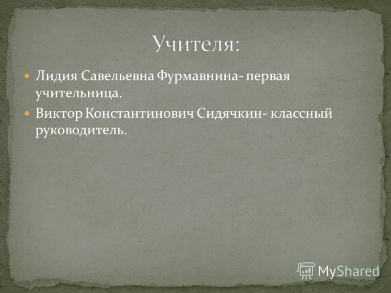 Лидия Савельевна Фурмавнина- первая учительница. Виктор Константинович Сидячкин- классный руководитель.