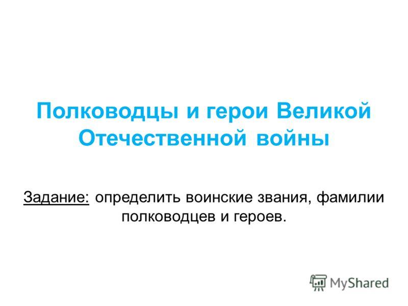 Полководцы и герои Великой Отечественной войны Задание: определить воинские звания, фамилии полководцев и героев.