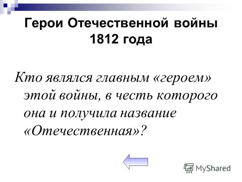Герои Отечественной войны 1812 года Кто являлся главным «героем» этой войны, в честь которого она и получила название «Отечественная»?