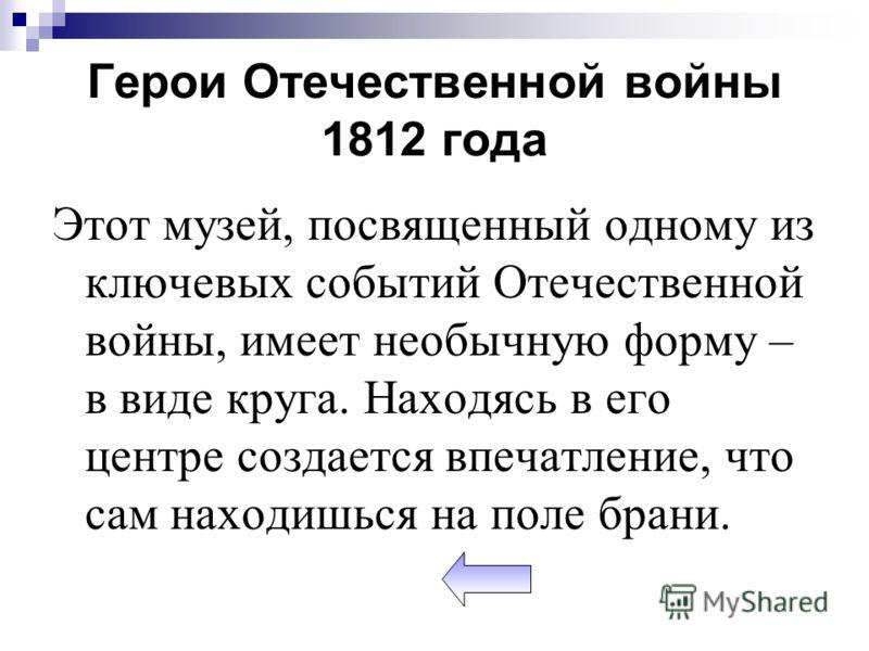Герои Отечественной войны 1812 года Этот музей, посвященный одному из ключевых событий Отечественной войны, имеет необычную форму – в виде круга. Находясь в его центре создается впечатление, что сам находишься на поле брани.