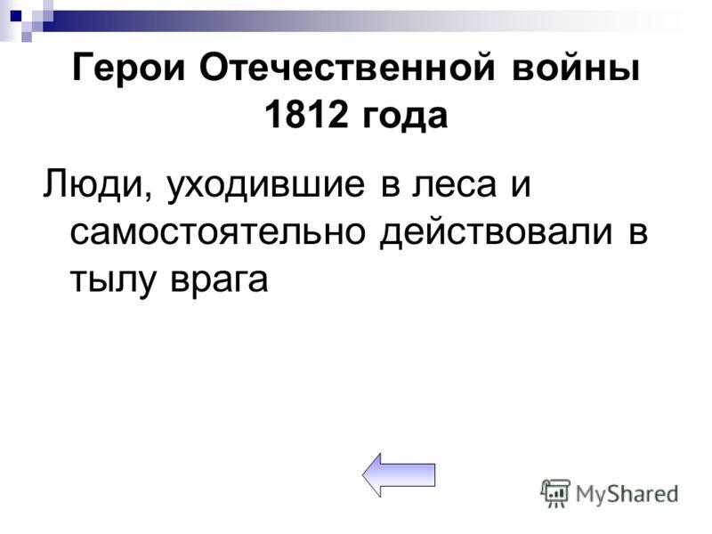 Герои Отечественной войны 1812 года Люди, уходившие в леса и самостоятельно действовали в тылу врага