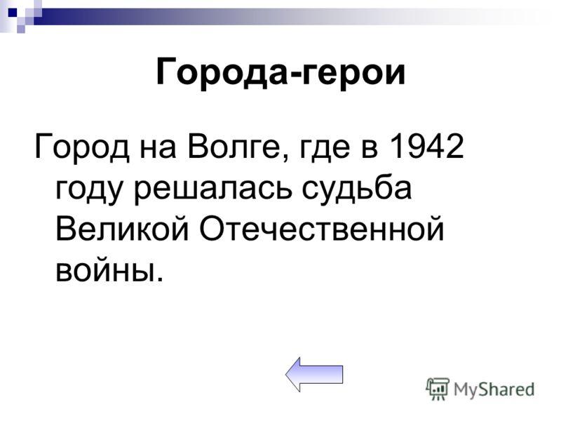 Города-герои Город на Волге, где в 1942 году решалась судьба Великой Отечественной войны.