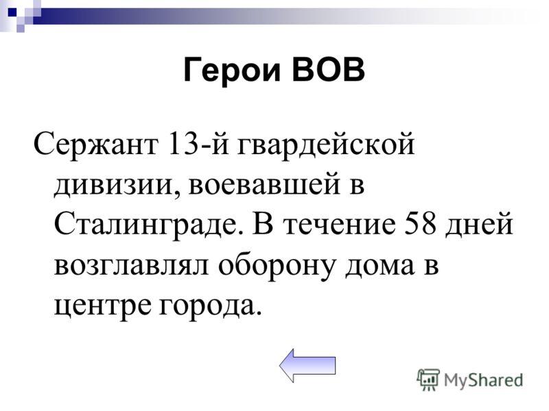 Герои ВОВ Сержант 13-й гвардейской дивизии, воевавшей в Сталинграде. В течение 58 дней возглавлял оборону дома в центре города.