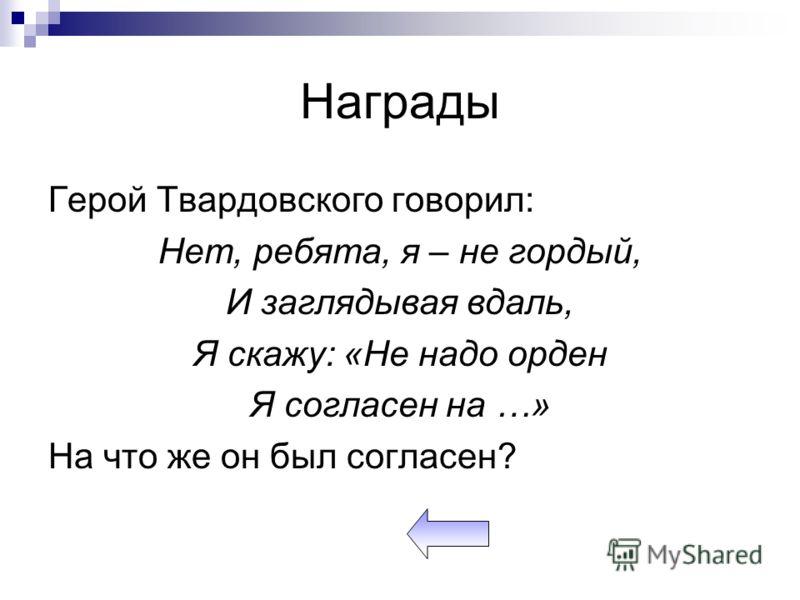 Награды Герой Твардовского говорил: Нет, ребята, я – не гордый, И заглядывая вдаль, Я скажу: «Не надо орден Я согласен на …» На что же он был согласен?