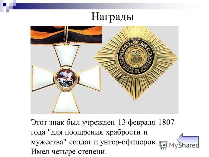 Награды Этот знак был учрежден 13 февраля 1807 года для поощрения храбрости и мужества солдат и унтер-офицеров. Имел четыре степени.