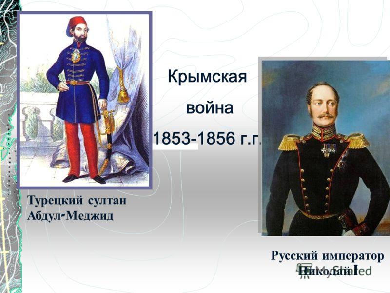 Крымская война 1853-1856 г.г. Турецкий султан Абдул - Меджид Русский император Николай I