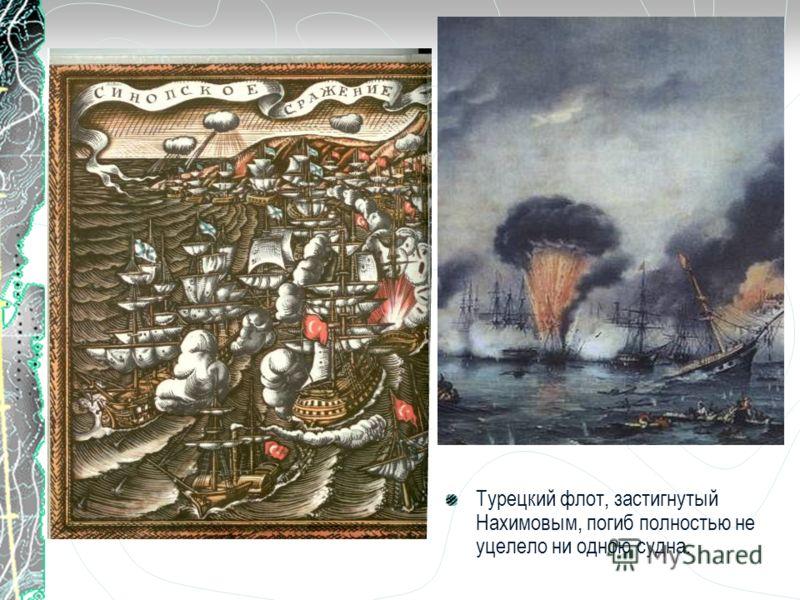 Турецкий флот, застигнутый Нахимовым, погиб полностью не уцелело ни одною судна.