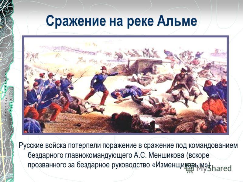 Русские войска потерпели поражение в сражение под командованием бездарного главнокомандующего А.С. Меншикова (вскоре прозванного за бездарное руководство «Изменщиковым») Сражение на реке Альме