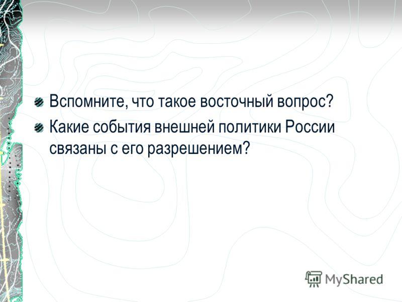 Вспомните, что такое восточный вопрос? Какие события внешней политики России связаны с его разрешением?