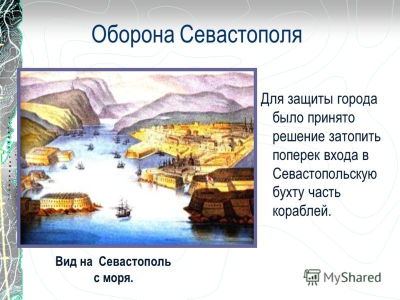 Оборона Севастополя Для защиты города было принято решение затопить поперек входа в Севастопольскую бухту часть кораблей. Вид на Севастополь с моря.