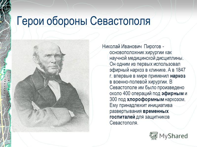 Герои обороны Севастополя Николай Иванович Пирогов - основоположник хирургии как научной медицинской дисциплины. Он одним из первых использовал эфирный наркоз в клинике. А в 1847 г. впервые в мире применил наркоз в военно-полевой хирургии. В Севастоп