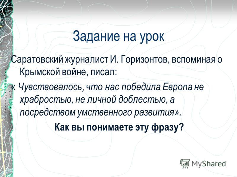 Задание на урок Саратовский журналист И. Горизонтов, вспоминая о Крымской войне, писал: « Чувствовалось, что нас победила Европа не храбростью, не личной доблестью, а посредством умственного развития». Как вы понимаете эту фразу?