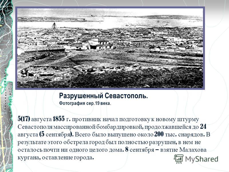 Разрушенный Севастополь. Фотография сер.19 века. 5(17) августа 1855 г. противник начал подготовку к новому штурму Севастополя массированной бомбардировкой, продолжавшейся до 24 августа (5 сентября ). Всего было выпущено около 200 тыс. снарядов. В рез