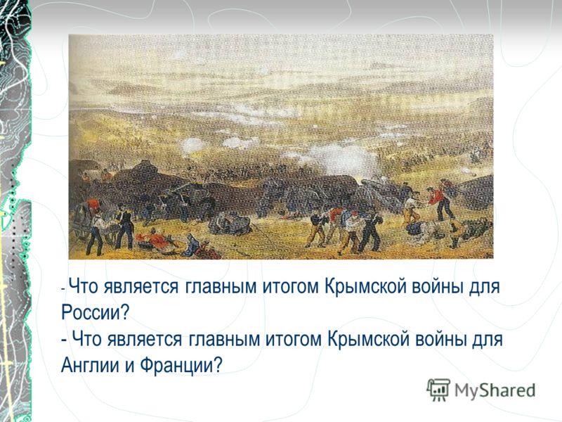 - Что является главным итогом Крымской войны для России? - Что является главным итогом Крымской войны для Англии и Франции?