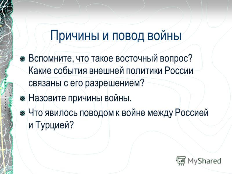 Причины и повод войны Вспомните, что такое восточный вопрос? Какие события внешней политики России связаны с его разрешением? Назовите причины войны. Что явилось поводом к войне между Россией и Турцией?