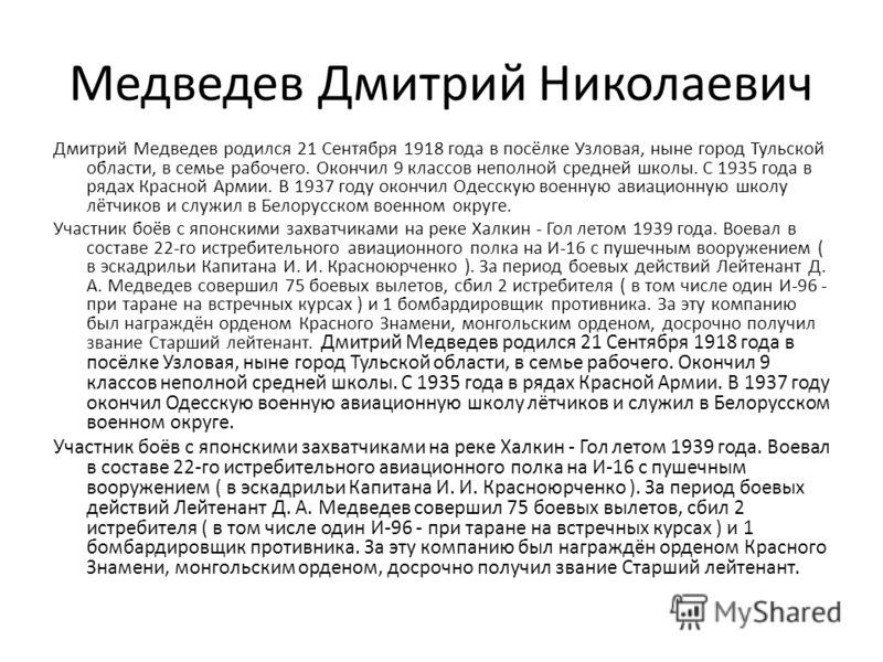 Медведев Дмитрий Николаевич Дмитрий Медведев родился 21 Сентября 1918 года в посёлке Узловая, ныне город Тульской области, в семье рабочего. Окончил 9 классов неполной средней школы. С 1935 года в рядах Красной Армии. В 1937 году окончил Одесскую вое