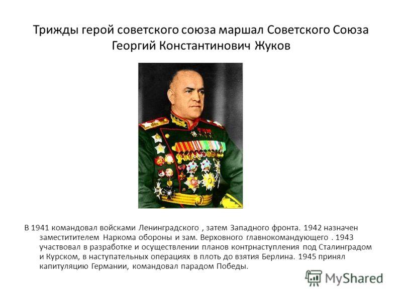 Трижды герой советского союза маршал Советского Союза Георгий Константинович Жуков В 1941 командовал войсками Ленинградского, затем Западного фронта. 1942 назначен заместитителем Наркома обороны и зам. Верховного главнокомандующего. 1943 участвовал в