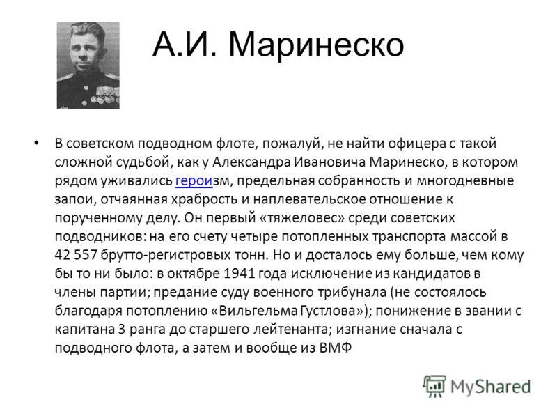 А.И. Маринеско В советском подводном флоте, пожалуй, не найти офицера с такой сложной судьбой, как у Александра Ивановича Маринеско, в котором рядом уживались героизм, предельная собранность и многодневные запои, отчаянная храбрость и наплевательское