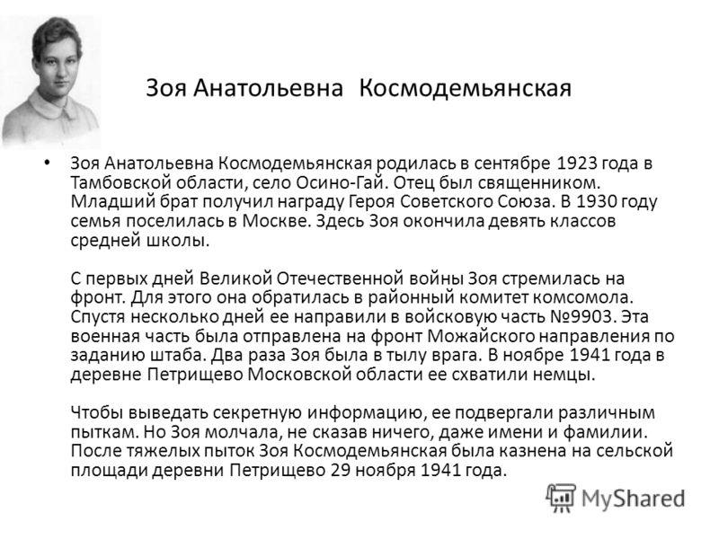 Зоя Анатольевна Космодемьянская Зоя Анатольевна Космодемьянская родилась в сентябре 1923 года в Тамбовской области, село Осино-Гай. Отец был священником. Младший брат получил награду Героя Советского Союза. В 1930 году семья поселилась в Москве. Здес