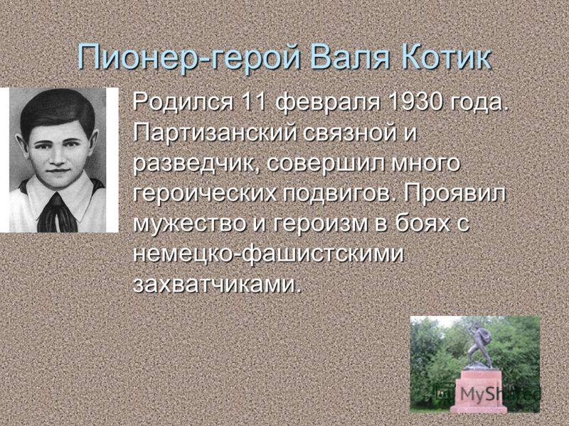 Пионер-герой Валя Котик Родился 11 февраля 1930 года. Партизанский связной и разведчик, совершил много героических подвигов. Проявил мужество и героизм в боях с немецко-фашистскими захватчиками. Родился 11 февраля 1930 года. Партизанский связной и ра