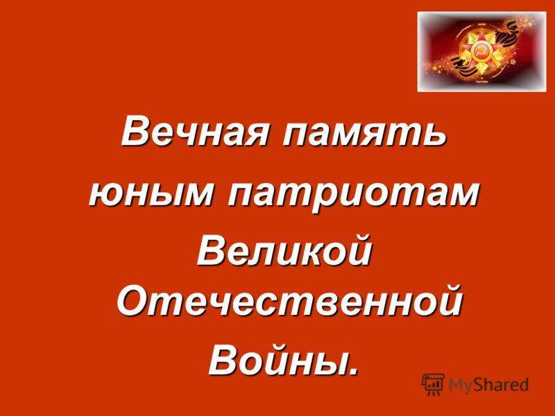 Вечная память Вечная память юным патриотам юным патриотам Великой Отечественной Великой Отечественной Войны. Войны.