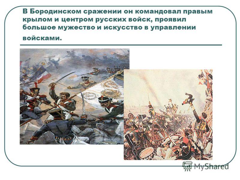 В Бородинском сражении он командовал правым крылом и центром русских войск, проявил большое мужество и искусство в управлении войсками.