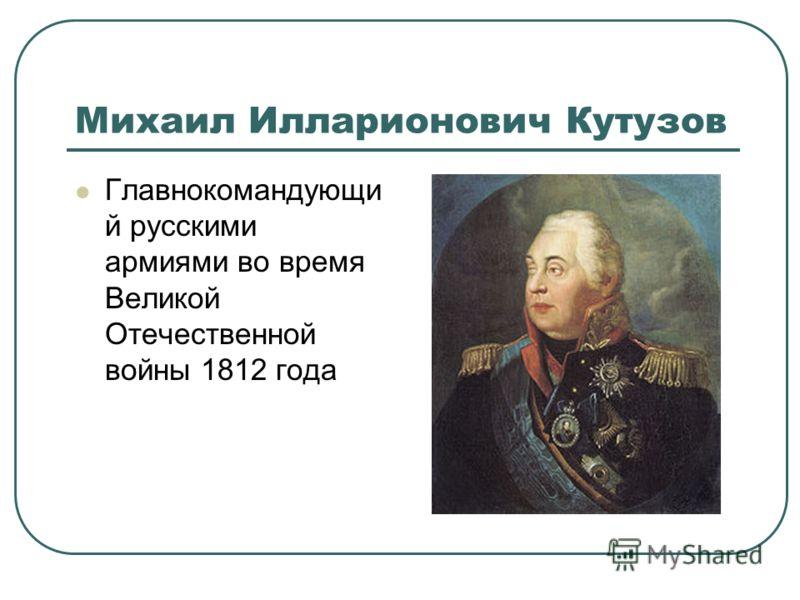 Михаил Илларионович Кутузов Главнокомандующи й русскими армиями во время Великой Отечественной войны 1812 года