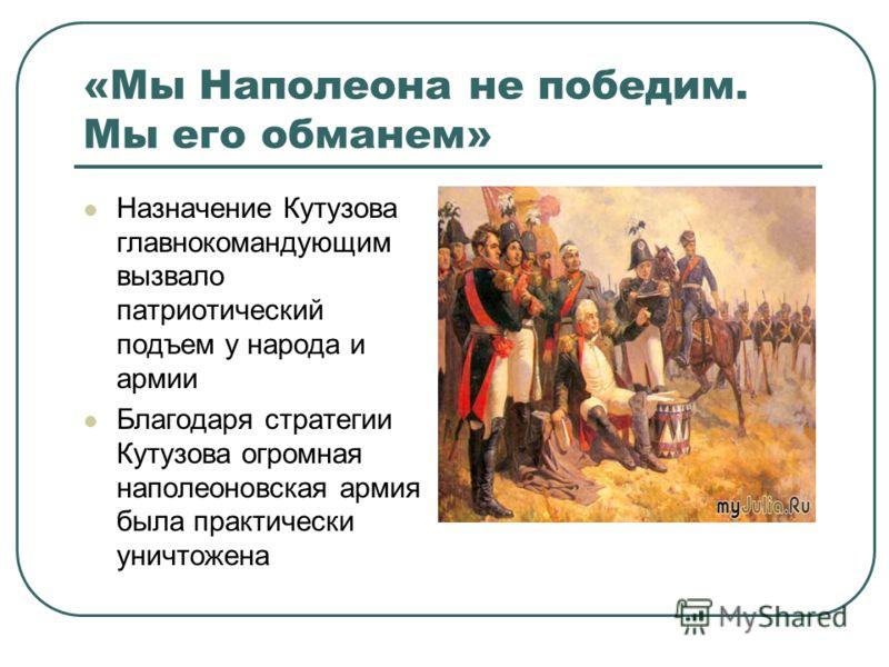 «Мы Наполеона не победим. Мы его обманем» Назначение Кутузова главнокомандующим вызвало патриотический подъем у народа и армии Благодаря стратегии Кутузова огромная наполеоновская армия была практически уничтожена