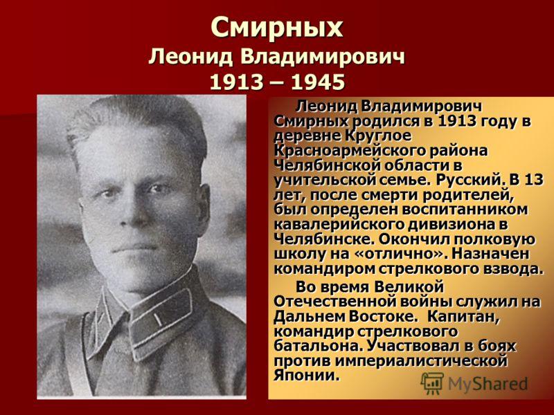 Смирных Леонид Владимирович 1913 – 1945 Леонид Владимирович Смирных родился в 1913 году в деревне Круглое Красноармейского района Челябинской области в учительской семье. Русский. В 13 лет, после смерти родителей, был определен воспитанником кавалери