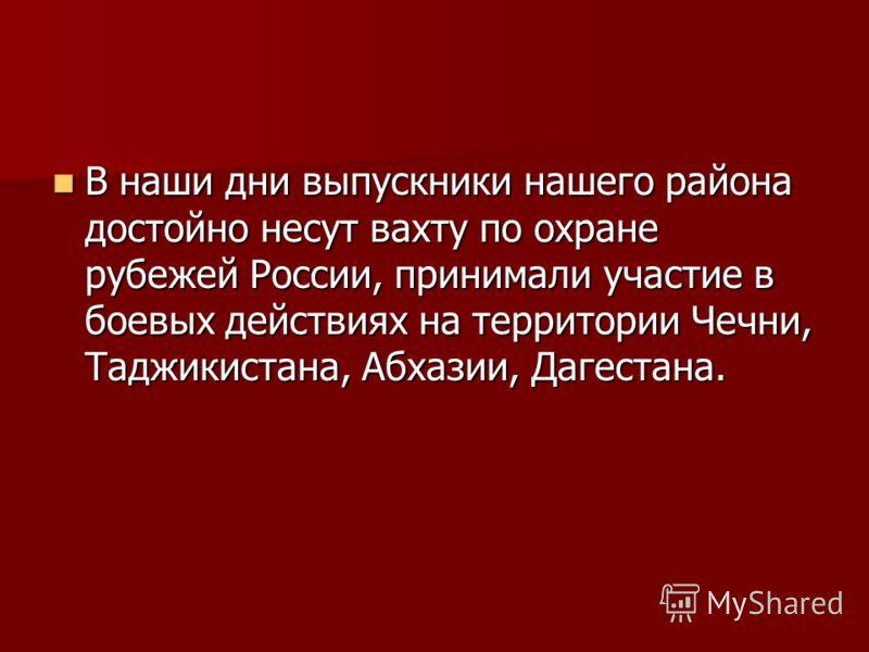В наши дни выпускники нашего района достойно несут вахту по охране рубежей России, принимали участие в боевых действиях на территории Чечни, Таджикистана, Абхазии, Дагестана. В наши дни выпускники нашего района достойно несут вахту по охране рубежей