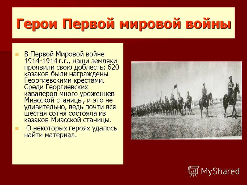 Герои Первой мировой войны В Первой Мировой войне 1914-1914 г.г., наши земляки проявили свою доблесть: 620 казаков были награждены Георгиевскими крестами. Среди Георгиевских кавалеров много уроженцев Миасской станицы, и это не удивительно, ведь почти
