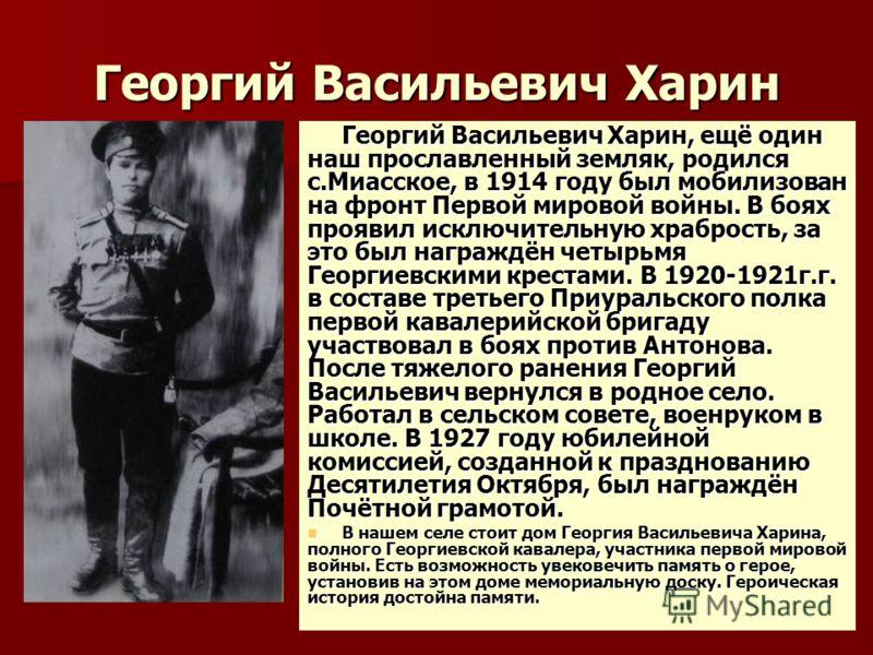 Георгий Васильевич Харин Георгий Васильевич Харин, ещё один наш прославленный земляк, родился с.Миасское, в 1914 году был мобилизован на фронт Первой мировой войны. В боях проявил исключительную храбрость, за это был награждён четырьмя Георгиевскими