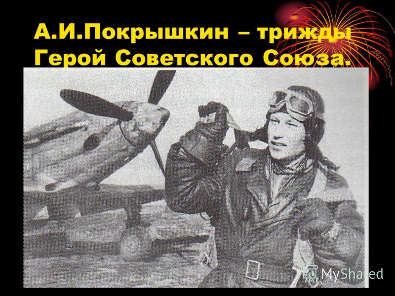 А.И.Покрышкин – трижды Герой Советского Союза.